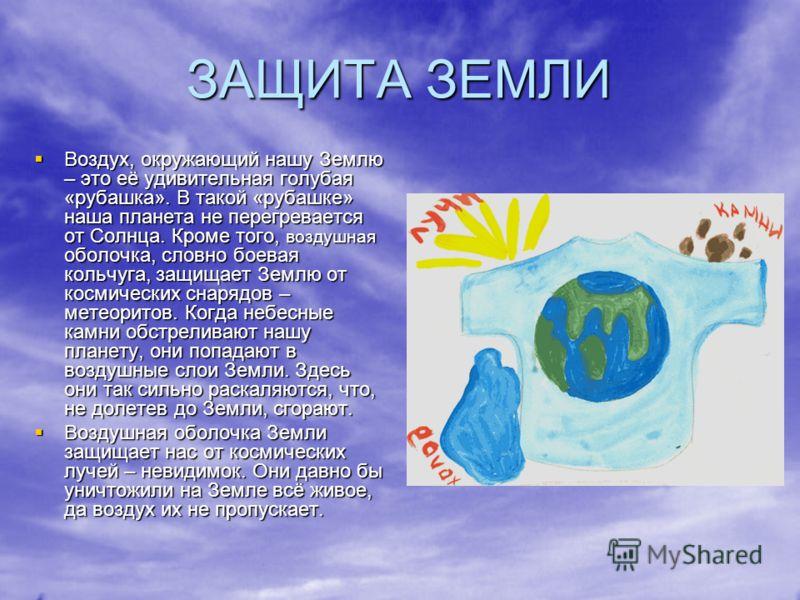 ЗАЩИТА ЗЕМЛИ Воздух, окружающий нашу Землю – это её удивительная голубая «рубашка». В такой «рубашке» наша планета не перегревается от Солнца. Кроме того, воздушная оболочка, словно боевая кольчуга, защищает Землю от космических снарядов – метеоритов