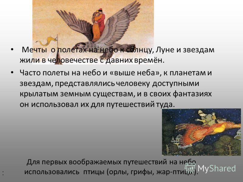 Мечты о полетах на небо к солнцу, Луне и звездам жили в человечестве с давних времён. Часто полеты на небо и «выше неба», к планетам и звездам, представлялись человеку доступными крылатым земным существам, и в своих фантазиях он использовал их для пу