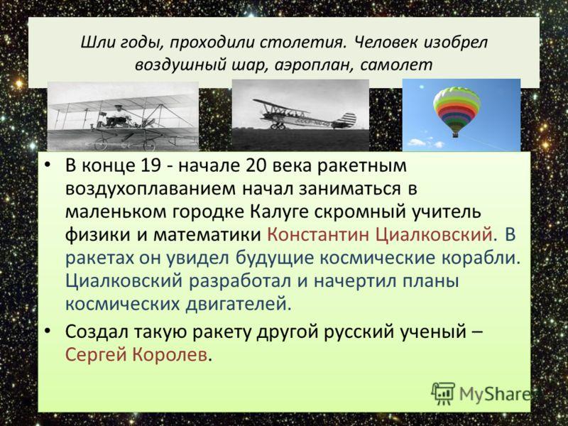 Шли годы, проходили столетия. Человек изобрел воздушный шар, аэроплан, самолет В конце 19 - начале 20 века ракетным воздухоплаванием начал заниматься в маленьком городке Калуге скромный учитель физики и математики Константин Циалковский. В ракетах он