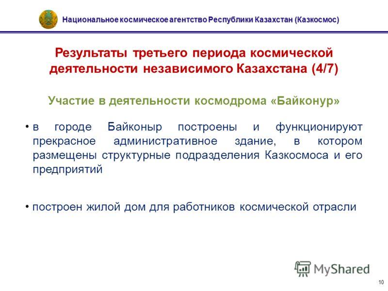 Национальное космическое агентство Республики Казахстан (Казкосмос) 10 Результаты третьего периода космической деятельности независимого Казахстана (4/7) Участие в деятельности космодрома «Байконур» в городе Байконыр построены и функционируют прекрас