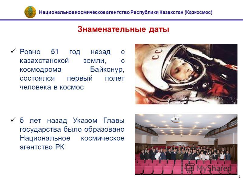 Национальное космическое агентство Республики Казахстан (Казкосмос) 2 Знаменательные даты Ровно 51 год назад с казахстанской земли, с космодрома Байконур, состоялся первый полет человека в космос 5 лет назад Указом Главы государства было образовано Н