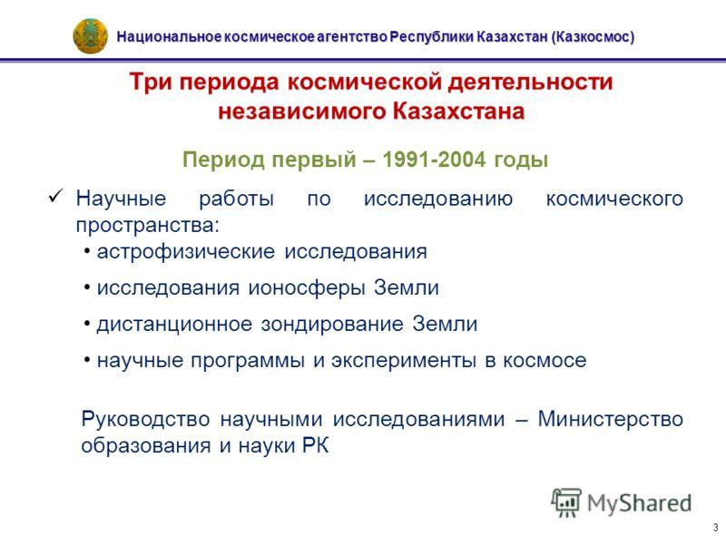 Национальное космическое агентство Республики Казахстан (Казкосмос) 3 Три периода космической деятельности независимого Казахстана Период первый – 1991-2004 годы Научные работы по исследованию космического пространства: астрофизические исследования и