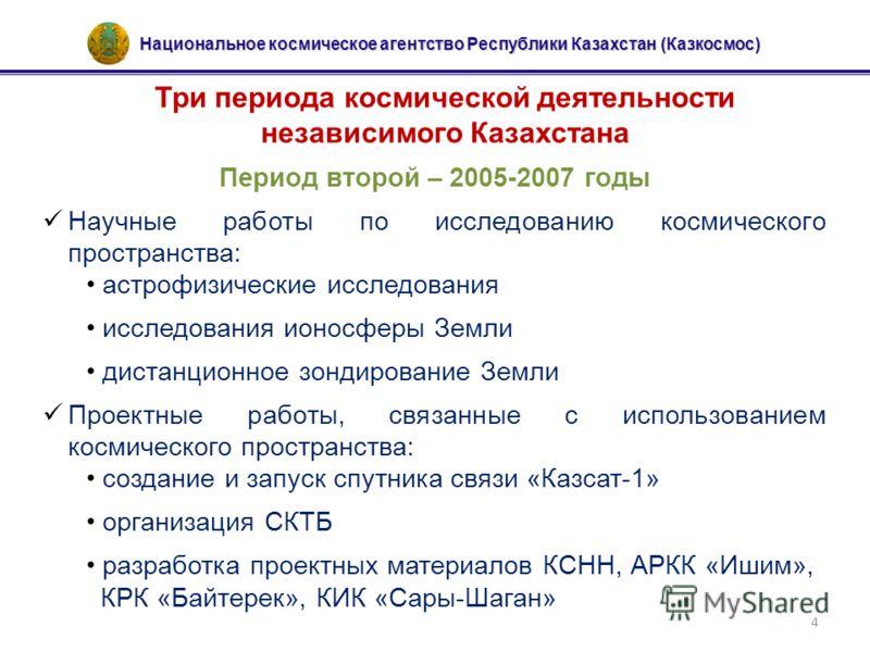 Национальное космическое агентство Республики Казахстан (Казкосмос) 4 Три периода космической деятельности независимого Казахстана Период второй – 2005-2007 годы Научные работы по исследованию космического пространства: астрофизические исследования и
