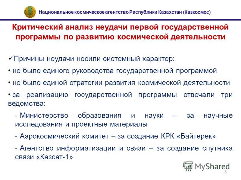 Национальное космическое агентство Республики Казахстан (Казкосмос) 5 Критический анализ неудачи первой государственной программы по развитию космической деятельности Причины неудачи носили системный характер: не было единого руководства государствен