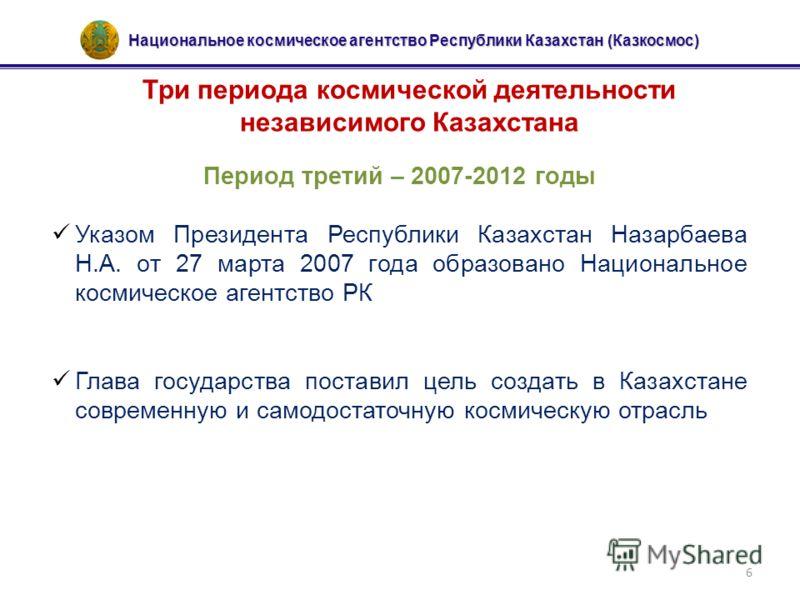 Национальное космическое агентство Республики Казахстан (Казкосмос) 6 Три периода космической деятельности независимого Казахстана Период третий – 2007-2012 годы Указом Президента Республики Казахстан Назарбаева Н.А. от 27 марта 2007 года образовано
