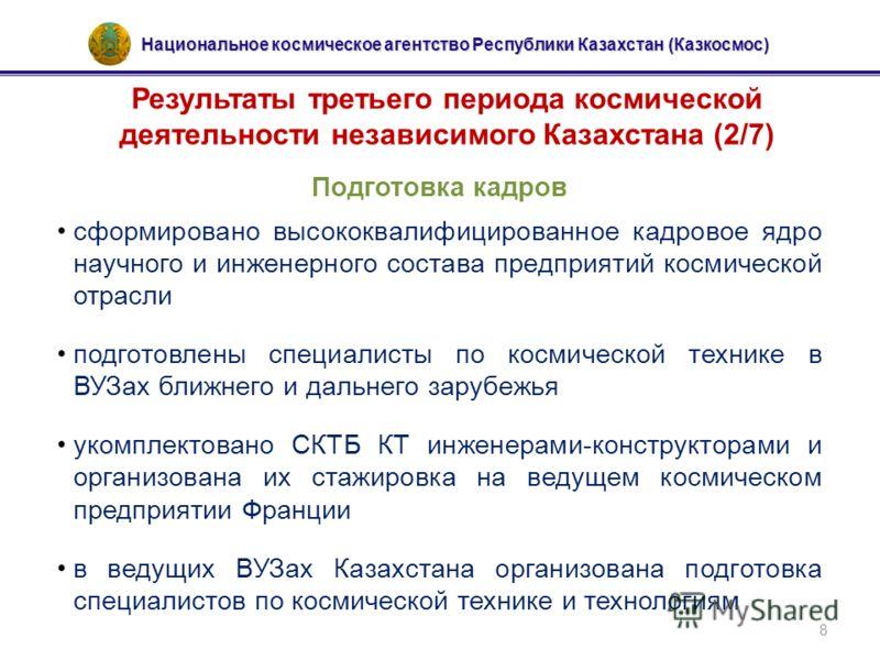Национальное космическое агентство Республики Казахстан (Казкосмос) 8 Подготовка кадров сформировано высококвалифицированное кадровое ядро научного и инженерного состава предприятий космической отрасли подготовлены специалисты по космической технике