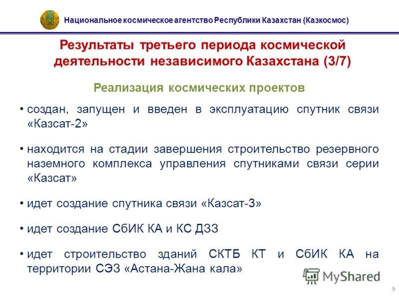 Национальное космическое агентство Республики Казахстан (Казкосмос) 9 Результаты третьего периода космической деятельности независимого Казахстана (3/7) Реализация космических проектов создан, запущен и введен в эксплуатацию спутник связи «Казсат-2»