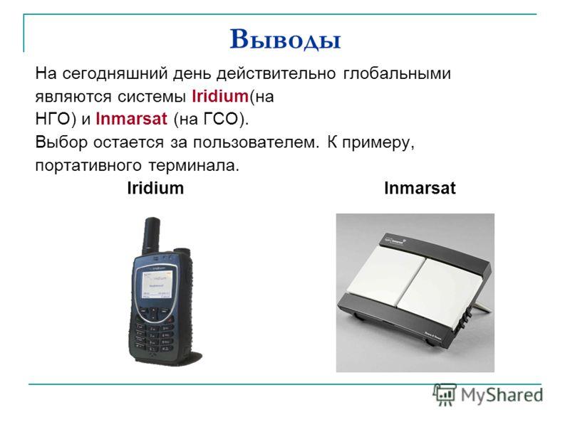 Выводы На сегодняшний день действительно глобальными являются системы Iridium(на НГО) и Inmarsat (на ГСО). Выбор остается за пользователем. К примеру, портативного терминала. Iridium Inmarsat