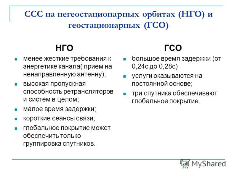 ССС на негеостационарных орбитах (НГО) и геостационарных (ГСО) НГО менее жесткие требования к энергетике канала( прием на ненаправленную антенну); высокая пропускная способность ретрансляторов и систем в целом; малое время задержки; короткие сеансы с