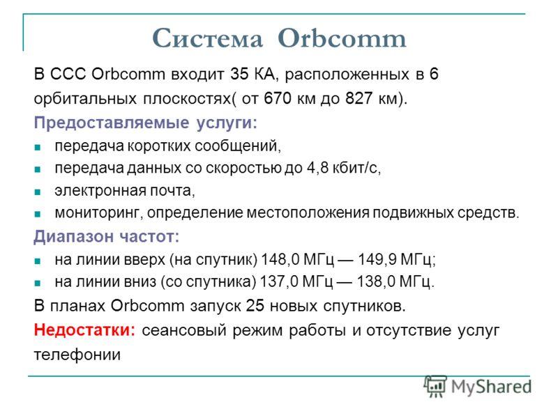 Система Orbcomm В ССС Orbcomm входит 35 КА, расположенных в 6 орбитальных плоскостях( от 670 км до 827 км). Предоставляемые услуги: передача коротких сообщений, передача данных со скоростью до 4,8 кбит/с, электронная почта, мониторинг, определение ме