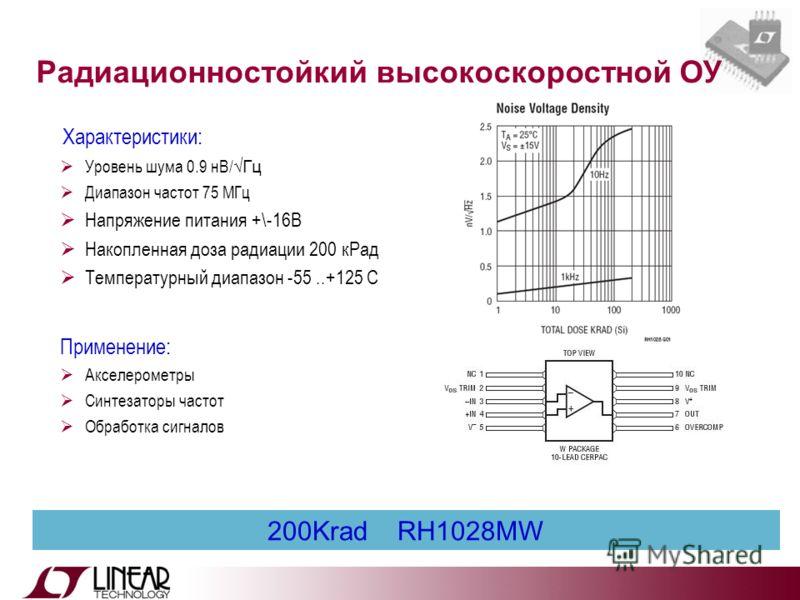200Krad RH1028MW Характеристики: Уровень шума 0.9 нВ/ Гц Диапазон частот 75 МГц Напряжение питания +\-16В Накопленная доза радиации 200 кРад Температурный диапазон -55..+125 С Применение: Акселерометры Синтезаторы частот Обработка сигналов Радиационн