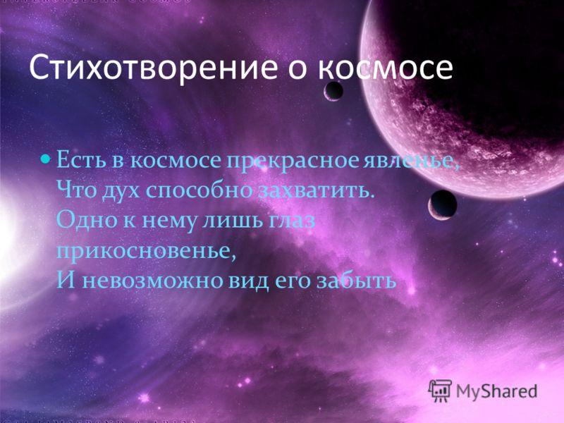 Есть в космосе прекрасное явленье, Что дух способно захватить. Одно к нему лишь глаз прикосновенье, И невозможно вид его забыть Стихотворение о космосе