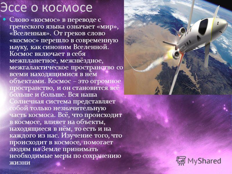 Эссе о космосе Слово «космос» в переводе с греческого языка означает «мир», «Вселенная». От греков слово «космос» перешло в современную науку, как синоним Вселенной. Космос включает в себя межпланетное, межзвёздное, межгалактическое пространство со в
