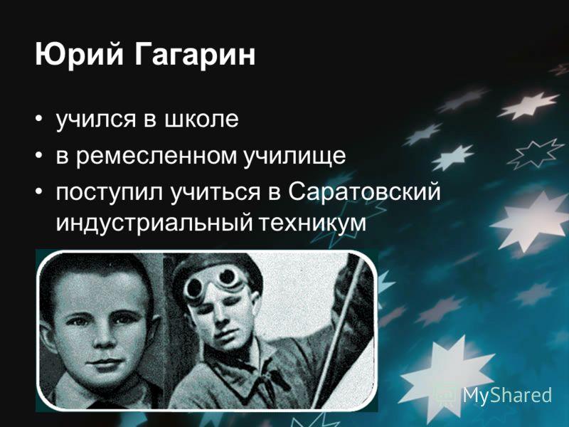 Юрий Гагарин учился в школе в ремесленном училище поступил учиться в Саратовский индустриальный теxникум