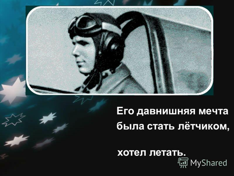 Его давнишняя мечта была стать лётчиком, хотел летать.