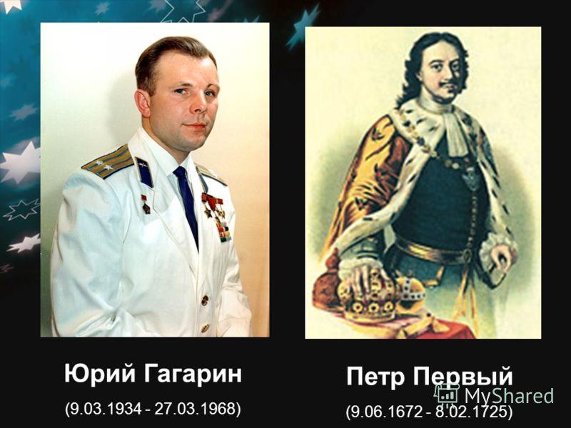 Юрий Гагарин (9.03.1934 - 27.03.1968) Петр Первый (9.06.1672 - 8.02.1725)
