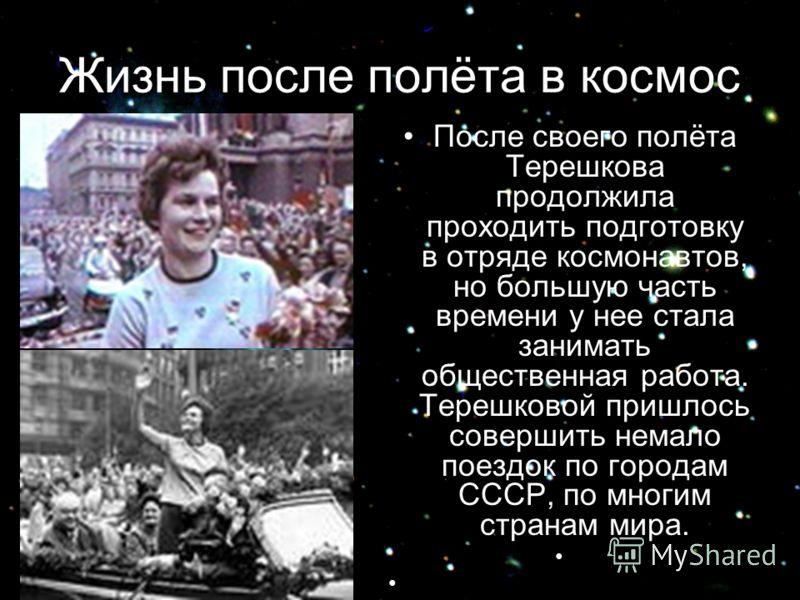 Жизнь после полёта в космос После своего полёта Терешкова продолжила проходить подготовку в отряде космонавтов, но большую часть времени у нее стала занимать общественная работа. Терешковой пришлось совершить немало поездок по городам СССР, по многим