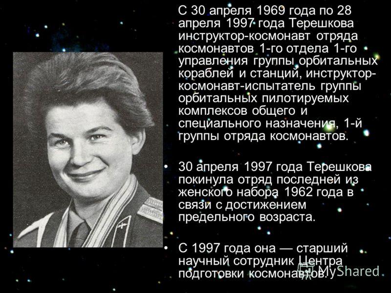 С 30 апреля 1969 года по 28 апреля 1997 года Терешкова инструктор-космонавт отряда космонавтов 1-го отдела 1-го управления группы орбитальных кораблей и станций, инструктор- космонавт-испытатель группы орбитальных пилотируемых комплексов общего и спе