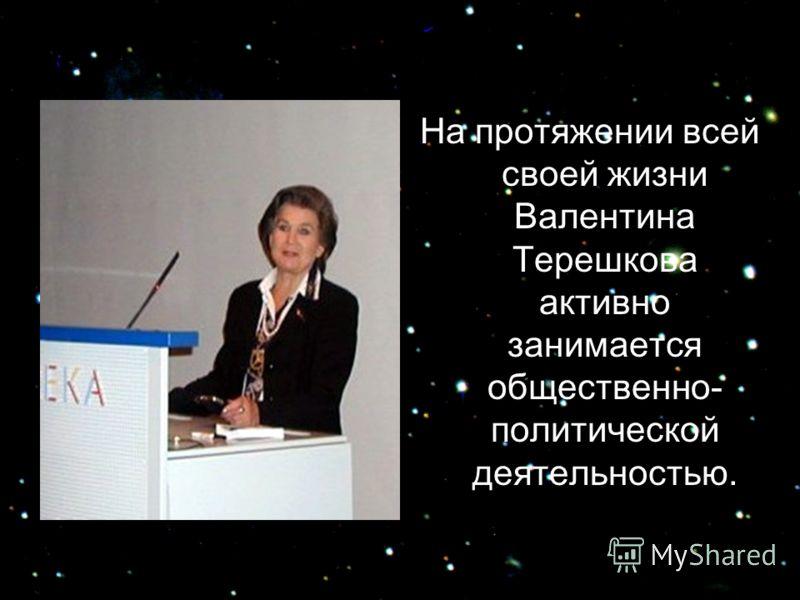 На протяжении всей своей жизни Валентина Терешкова активно занимается общественно- политической деятельностью.