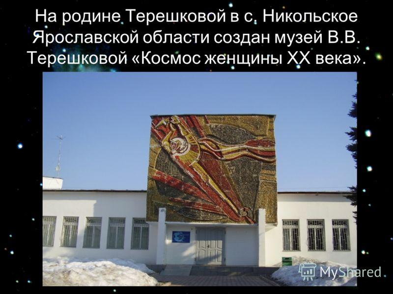 На родине Терешковой в с. Никольское Ярославской области создан музей В.В. Терешковой «Космос женщины ХХ века».