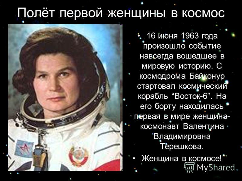 Полёт первой женщины в космос 16 июня 1963 года произошло событие навсегда вошедшее в мировую историю. С космодрома Байконур стартовал космический корабль Восток-6. На его борту находилась первая в мире женщина- космонавт Валентина Владимировна Тереш