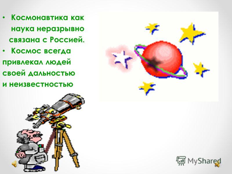 Космонавтика как наука неразрывно связана с Россией. Космос всегда привлекал людей своей дальностью и неизвестностью