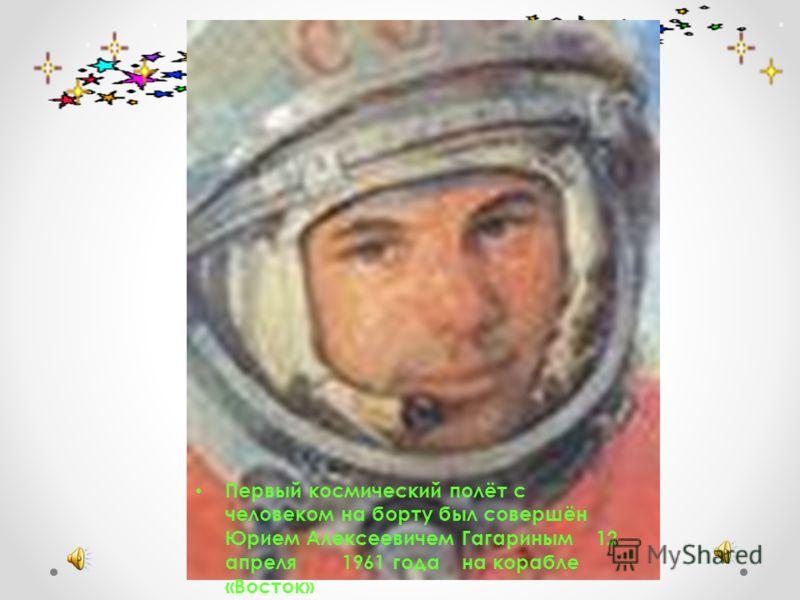 Первый космический полёт с человеком на борту был совершён Юрием Алексеевичем Гагариным 12 апреля 1961 года на корабле «Восток»