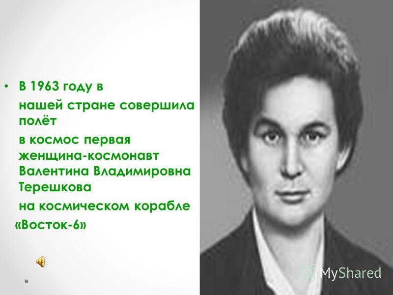 В 1963 году в нашей стране совершила полёт в космос первая женщина-космонавт Валентина Владимировна Терешкова на космическом корабле «Восток-6»