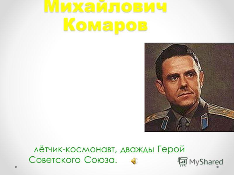 Владимир Михайлович Комаров лётчик-космонавт, дважды Герой Советского Союза.