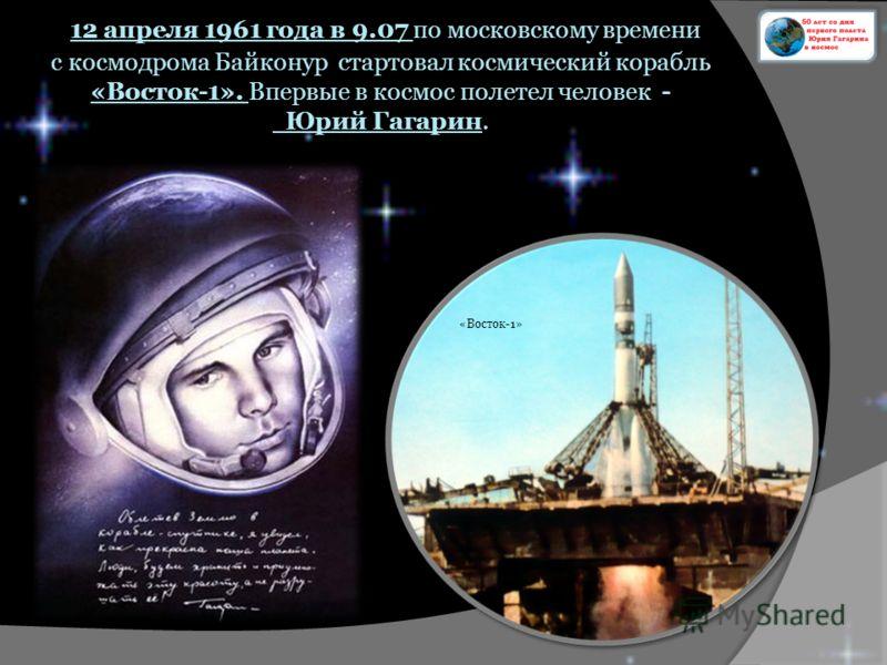 12 апреля 1961 года в 9.07 по московскому времени с космодрома Байконур стартовал космический корабль «Восток-1». Впервые в космос полетел человек - Юрий Гагарин. «Восток-1»