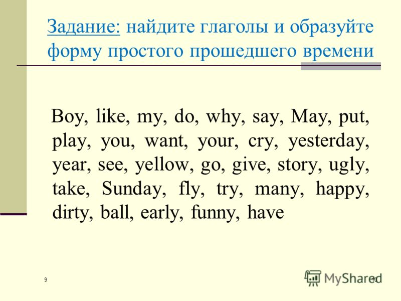 9 10 Задание: найдите глаголы и образуйте форму простого прошедшего времени Boy, like, my, do, why, say, May, put, play, you, want, your, cry, yesterday, year, see, yellow, go, give, story, ugly, take, Sunday, fly, try, many, happy, dirty, ball, earl