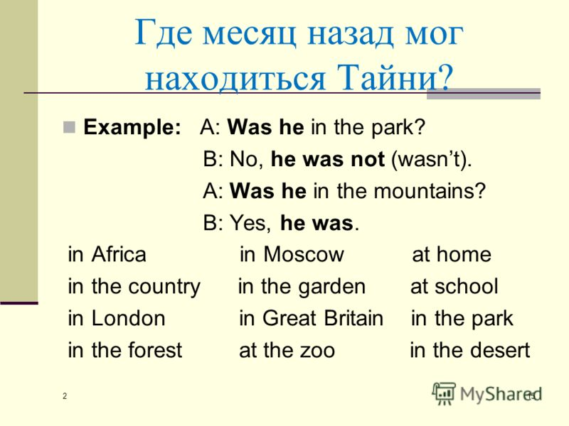Где месяц назад мог находиться Тайни? Example: A: Was he in the park? B: No, he was not (wasnt). A: Was he in the mountains? B: Yes, he was. in Africa in Moscow at home in the country in the garden at school in London in Great Britain in the park in