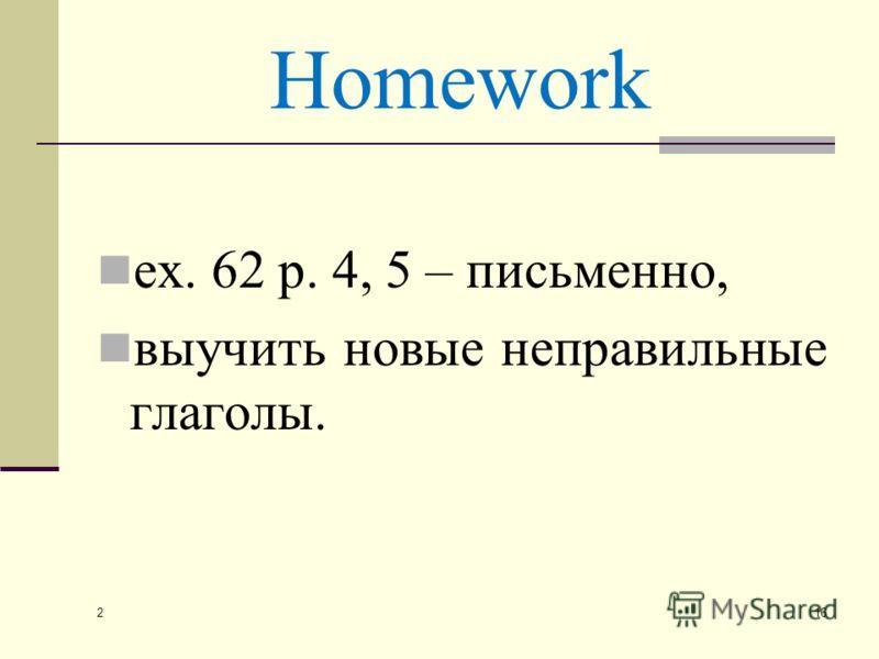 Homework ex. 62 p. 4, 5 – письменно, выучить новые неправильные глаголы. 2 16