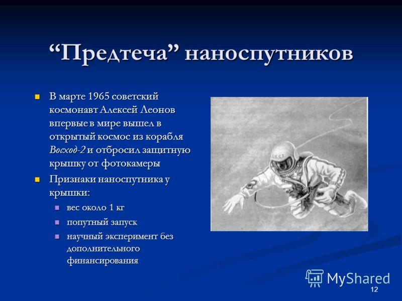 12 Предтеча наноспутниковПредтеча наноспутников В марте 1965 советский космонавт Алексей Леонов впервые в мире вышел в открытый космос из корабля Восход-2 и отбросил защитную крышку от фотокамеры В марте 1965 советский космонавт Алексей Леонов впервы