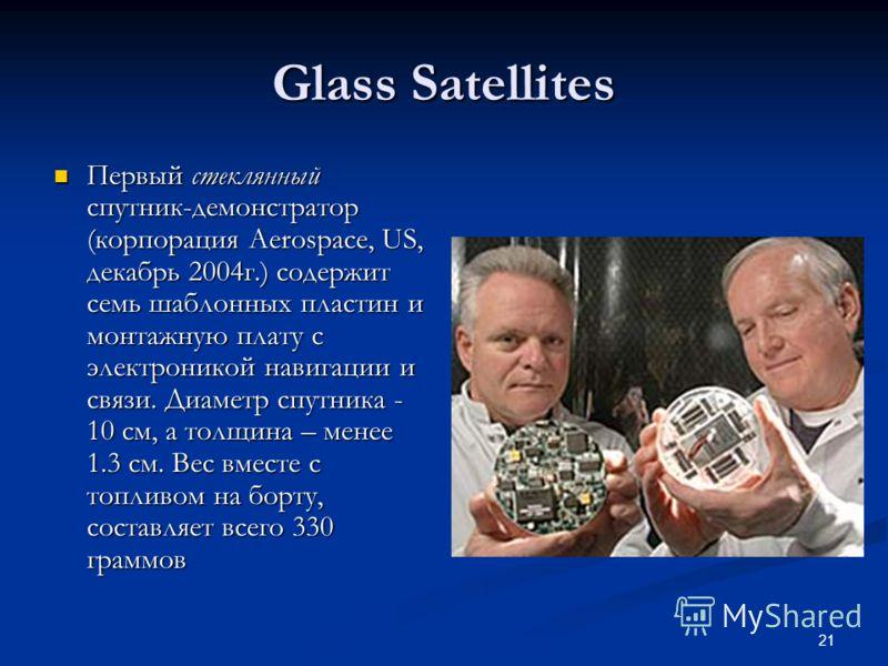 21 Glass Satellites Первый стеклянный спутник-демонстратор (корпорация Aerospace, US, декабрь 2004г.) содержит семь шаблонных пластин и монтажную плату с электроникой навигации и связи. Диаметр спутника - 10 см, а толщина – менее 1.3 см. Вес вместе с