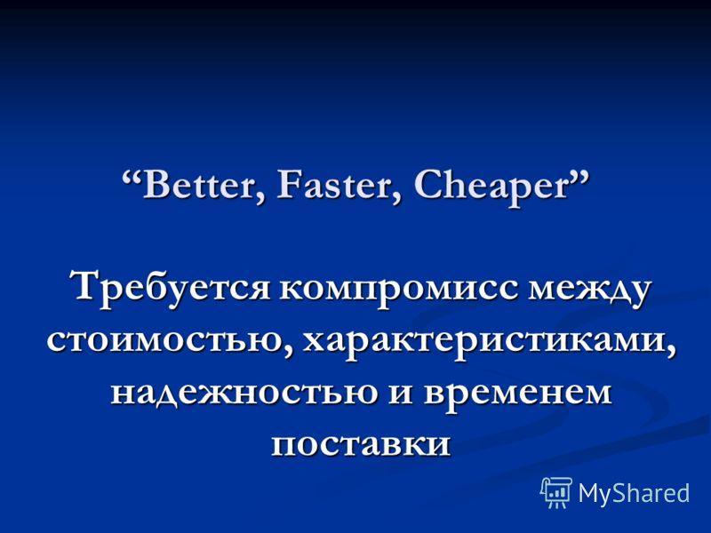 Better, Faster, Cheaper Требуется компромисс между стоимостью, характеристиками, надежностью и временем поставки