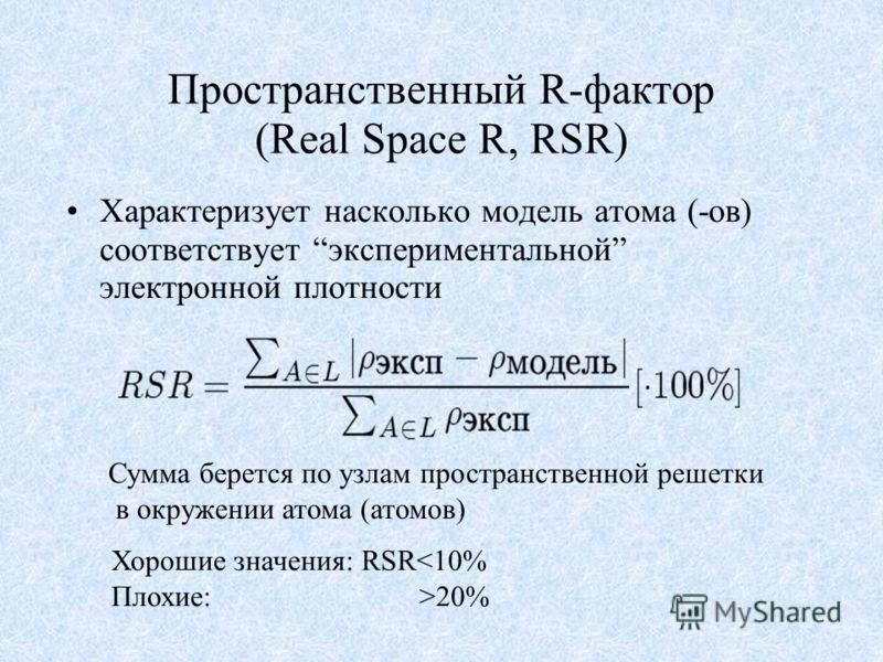 Пространственный R-фактор (Real Space R, RSR) Характеризует насколько модель атома (-ов) соответствует экспериментальной электронной плотности Сумма берется по узлам пространственной решетки в окружении атома (атомов) Хорошие значения: RSR20%