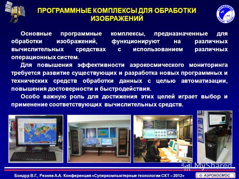 Бондур В.Г., Резнев А.А. Конференция «Суперкомпьютерные технологии СКТ – 2012» Основные программные комплексы, предназначенные для обработки изображений, функционируют на различных вычислительных средствах с использованием различных операционных сист