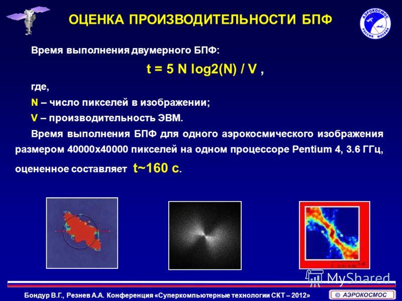 Бондур В.Г., Резнев А.А. Конференция «Суперкомпьютерные технологии СКТ – 2012» Время выполнения двумерного БПФ: t = 5 N log2(N) / V, где, N – число пикселей в изображении; V – производительность ЭВМ. Время выполнения БПФ для одного аэрокосмического и