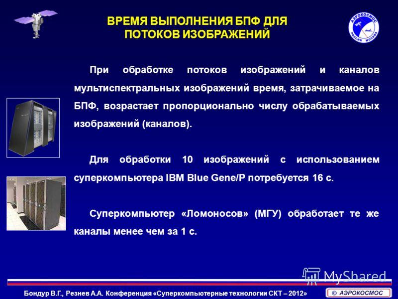 Бондур В.Г., Резнев А.А. Конференция «Суперкомпьютерные технологии СКТ – 2012» При обработке потоков изображений и каналов мультиспектральных изображений время, затрачиваемое на БПФ, возрастает пропорционально числу обрабатываемых изображений (канало