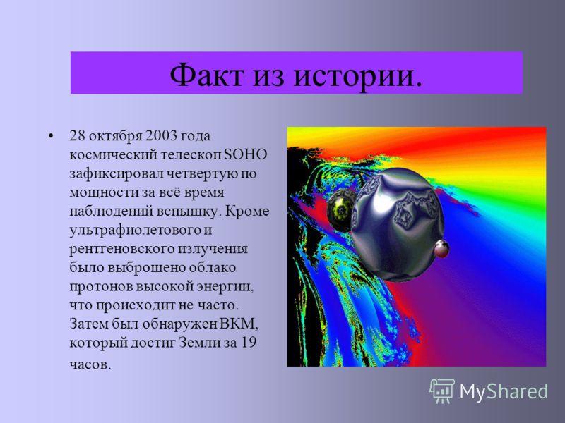 Факт из истории. 28 октября 2003 года космический телескоп SOHO зафиксировал четвертую по мощности за всё время наблюдений вспышку. Кроме ультрафиолетового и рентгеновского излучения было выброшено облако протонов высокой энергии, что происходит не ч
