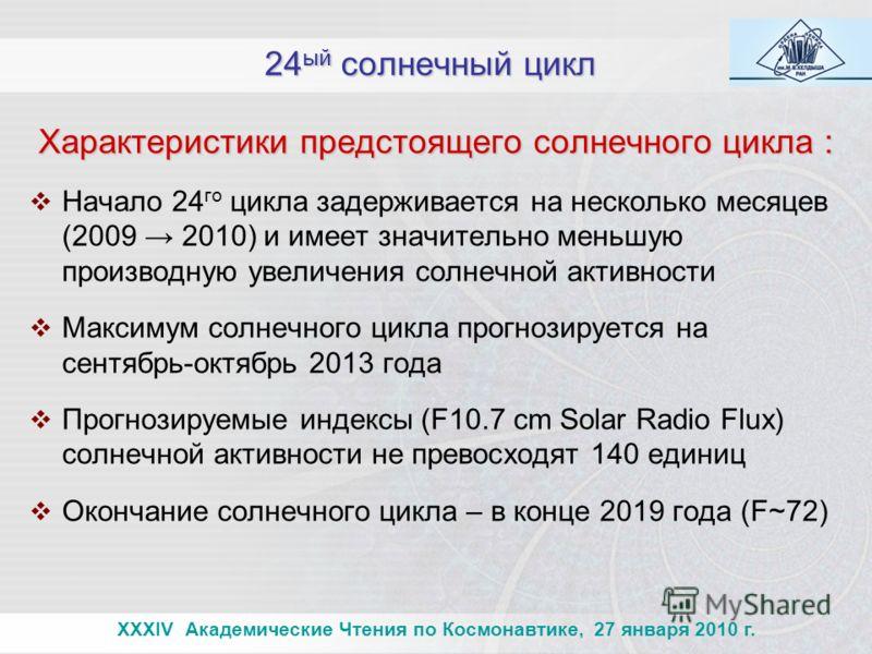 24 ый солнечный цикл XXXIV Академические Чтения по Космонавтике, 27 января 2010 г. Характеристики предстоящего солнечного цикла : Характеристики предстоящего солнечного цикла : Начало 24 го цикла задерживается на несколько месяцев (2009 2010) и имеет