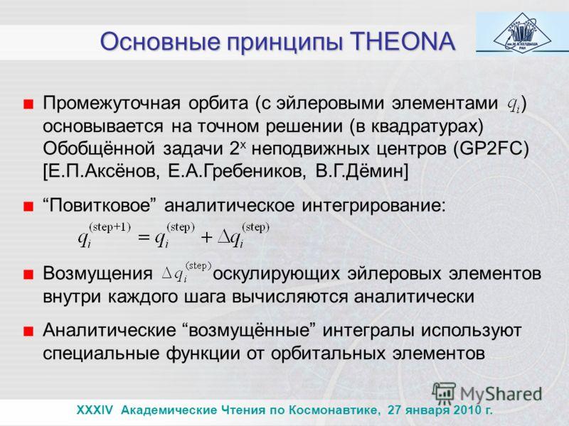 Основные принципы THEONA Промежуточная орбита (с эйлеровыми элементами ) основывается на точном решении (в квадратурах) Обобщённой задачи 2 х неподвижных центров (GP2FC) [Е.П.Аксёнов, Е.А.Гребеников, В.Г.Дёмин] Повитковое аналитическое интегрирование