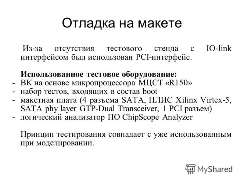 Отладка на макете Из-за отсутствия тестового стенда с IO-link интерфейсом был использован PCI-интерфейс. Использованное тестовое оборудование: -ВК на основе микропроцессора МЦСТ «R150» -набор тестов, входящих в состав boot -макетная плата (4 разъема