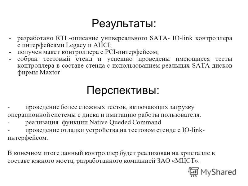 Результаты: -разработано RTL-описание универсального SATA- IO-link контроллера с интерфейсами Legacy и AHCI; -получен макет контроллера с PCI-интерфейсом; -собран тестовый стенд и успешно проведены имеющиеся тесты контроллера в составе стенда с испол