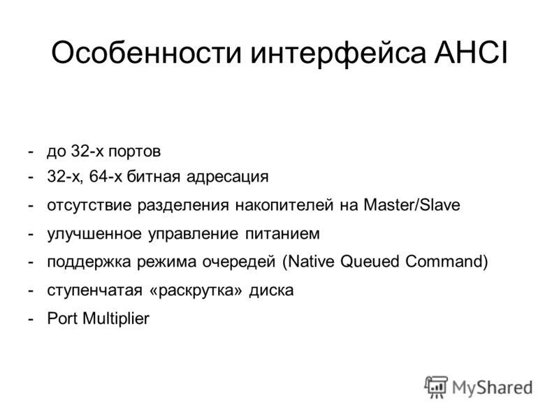 Особенности интерфейса AHCI -до 32-х портов -32-х, 64-х битная адресация -отсутствие разделения накопителей на Master/Slave -улучшенное управление питанием -поддержка режима очередей (Native Queued Command) -ступенчатая «раскрутка» диска -Port Multip