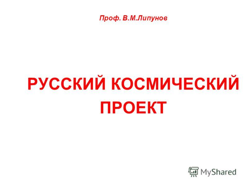 Проф. В.М.Липунов РУССКИЙ КОСМИЧЕСКИЙ ПРОЕКТ