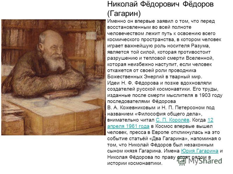 Николай Фёдорович Фёдоров (Гагарин) Именно он впервые заявил о том, что перед восстановленным во всей полноте человечеством лежит путь к освоению всего космического пространства, в котором человек играет важнейшую роль носителя Разума, является той с