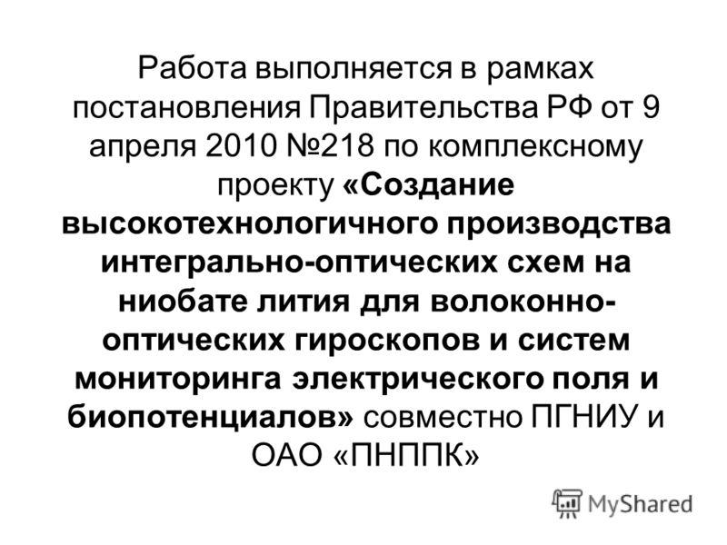 Работа выполняется в рамках постановления Правительства РФ от 9 апреля 2010 218 по комплексному проекту «Создание высокотехнологичного производства интегрально-оптических схем на ниобате лития для волоконно- оптических гироскопов и систем мониторинга