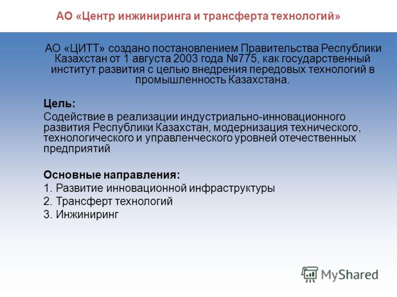 2 АО «Центр инжиниринга и трансферта технологий» АО «ЦИТТ» создано постановлением Правительства Республики Казахстан от 1 августа 2003 года 775, как государственный институт развития с целью внедрения передовых технологий в промышленность Казахстана.